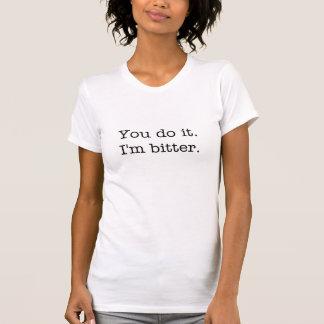 You do it. I'm bitter. women's t-shirt
