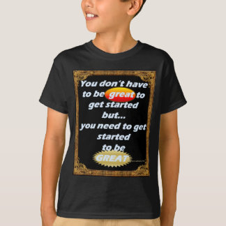 You don't have to be GREAT to Get Started... T-Shirt