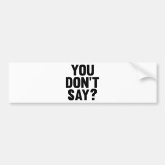 You Don't Say? Bumper Sticker