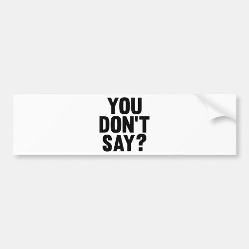 You Don't Say? Bumper Sticker
