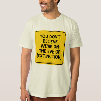 YOU DON'T BELIEVE WE'RE ON THE EVE OF [EXTINCTION] TEES