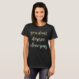 You Don't Deserve a Love Song T shirt