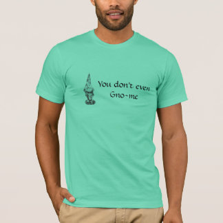You don't even Gno-me T-Shirt