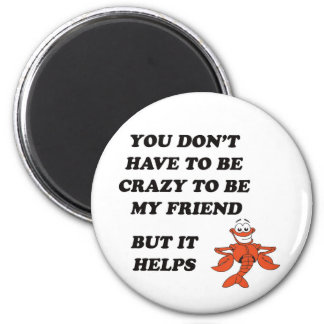 YOU DON'T HAVE TO BE CRAZY TO BE MY FRIEND MAGNET