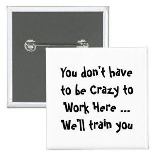 You don't have  to be Crazy to Work Here Fun Quote Pinback Buttons