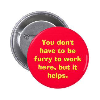 You don't have to be furry to work here, but it... pinback buttons