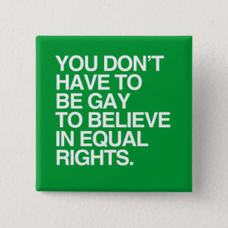 YOU DON'T HAVE TO BE GAY TO BELIEVE IN EQUAL RIGHT 15 CM SQUARE BADGE