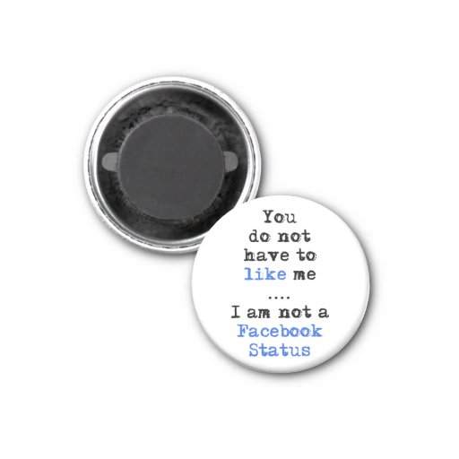 You don't have to like me i'm not  facebook status fridge magnets