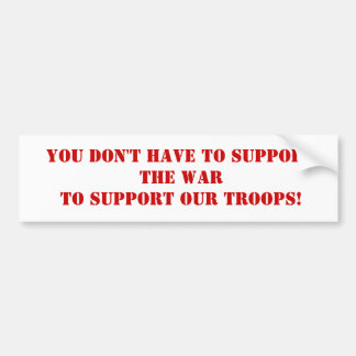 YOU DON'T HAVE TO SUPPORT THE WARTO SUPPORT OUR... BUMPER STICKER