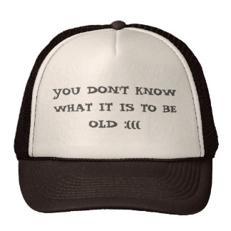 You Don't Know What Is To Be Old :((( Trucker Hat