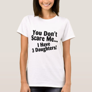 You Dont Scare Me I Have Three Daughters T-Shirt