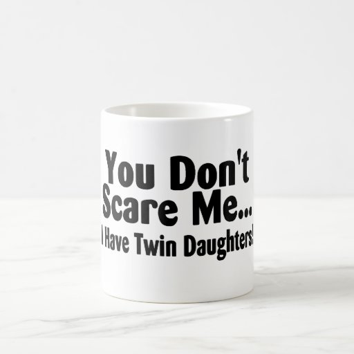 You Dont Scare Me I Have Twin Daughters Mugs