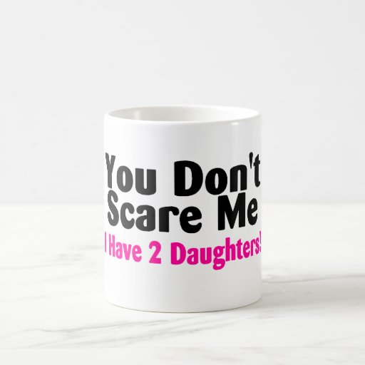 You Dont Scare Me I Have Two Daughters Mugs