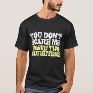 You don't scare me I have two daughters t shirt