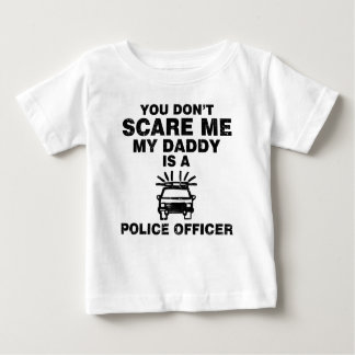 YOU DON'T SCARE ME MY DADDY IS A POLICE OFFICER INFANT T-Shirt