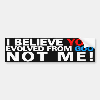 You evolved from goo NOT ME Bumper Stickers