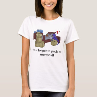 You forgot to pack my mermaid! T-Shirt