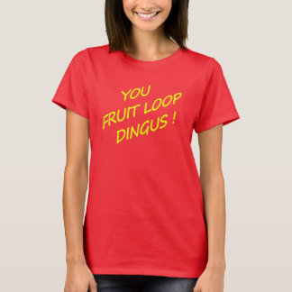 You Fruit Loop Dingus! T-Shirt