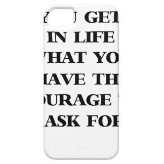 you get in life what you have the courage to ask f iPhone 5 cases