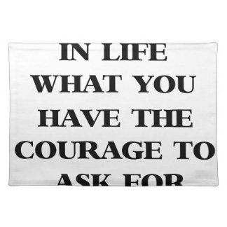 you get in life what you have the courage to ask f placemat