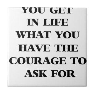 you get in life what you have the courage to ask f small square tile