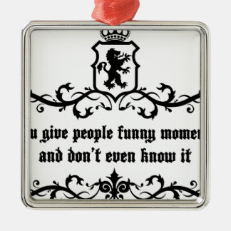 You Give People Funny Moments Medieval quote Metal Ornament