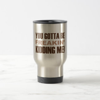 You Gotta Be Freakin Kidding Me Travel Mug