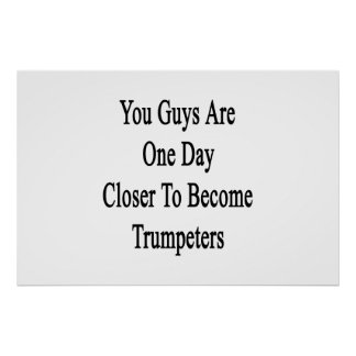 You Guys Are One Day Closer To Become Trumpeters Poster