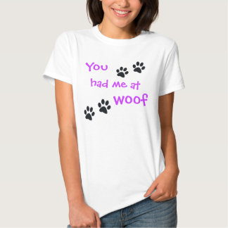 You had me at Woof... Pet Dog Lover Shirts