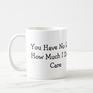 You Have No Idea How Much I Don't Care Mug