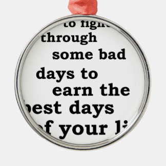 you have though some bad days to earn the best day metal ornament