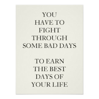 YOU HAVE TO FIGHT THROUGH SOME BAD DAYS TO EARN POSTER