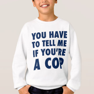 You have to tell me if you're a cop sweatshirt