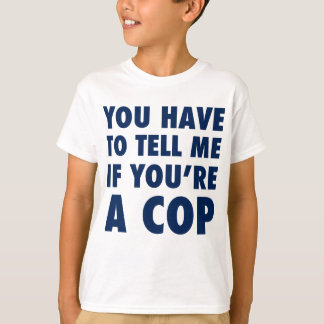You have to tell me if you're a cop T-Shirt