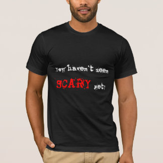 You haven't seen , SCARY, yet? T-Shirt