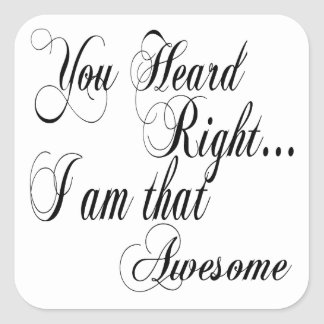 You Heard Right I am that Awesome Square Sticker