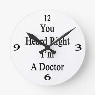 You Heard Right I'm A Doctor Round Clock
