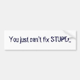 You just can't fix STUPID... Bumper Sticker
