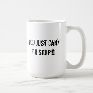You Just Can't Fix Stupid! Coffee Mug