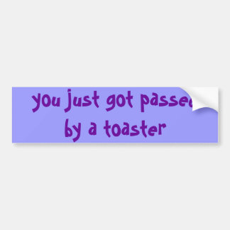 you just got passed by a toaster bumper sticker