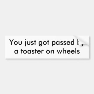 You just got passed by a toaster on wheels bumper sticker