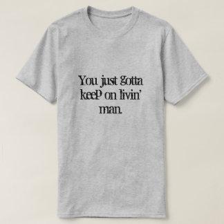 You just gotta keep on  livin' man. T-Shirt