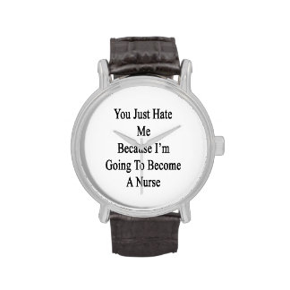 You Just Hate Me Because I'm Going To Become A Nur Wristwatches