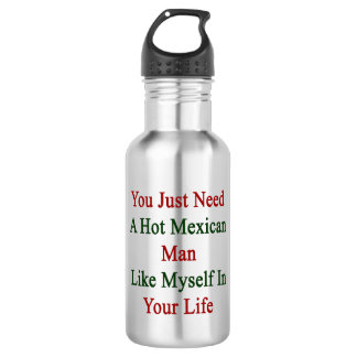 You Just Need A Hot Mexican Man Like Myself In You 532 Ml Water Bottle
