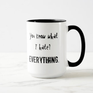 You know what I hate? EVERYTHING. Mug