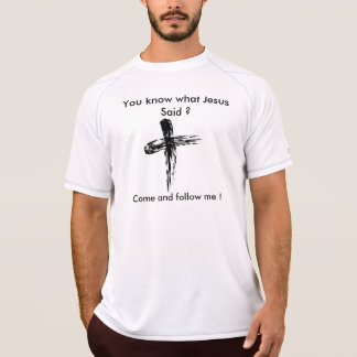 You know what Jesus said ? Come and follow me ! T Shirt