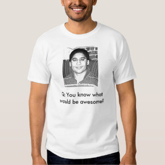 You know what would be awesome? tee shirt
