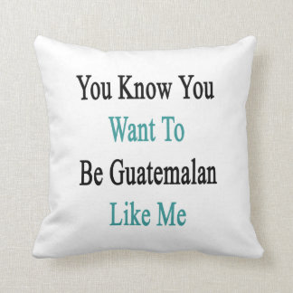 You Know You Want To Be Guatemalan Like Me Cushion