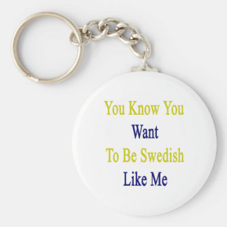 You Know You Want To Be Swedish Like Me Basic Round Button Key Ring