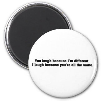 You Laugh Because I'm Different. I Laugh Because Y 6 Cm Round Magnet